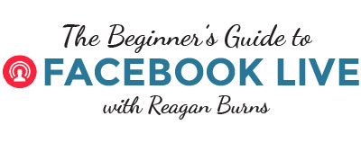 Beginner's Guide to facebook Live with Reagan Burns